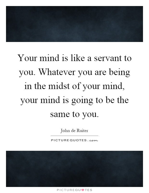 Your mind is like a servant to you. Whatever you are being in the midst of your mind, your mind is going to be the same to you Picture Quote #1