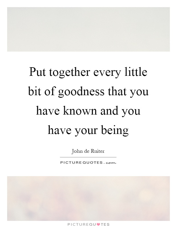 Put together every little bit of goodness that you have known and you have your being Picture Quote #1