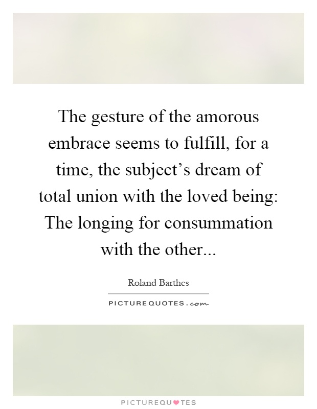 The gesture of the amorous embrace seems to fulfill, for a time, the subject's dream of total union with the loved being: The longing for consummation with the other Picture Quote #1