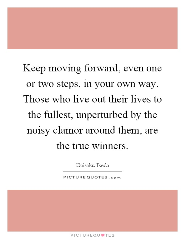 Keep moving forward, even one or two steps, in your own way. Those who live out their lives to the fullest, unperturbed by the noisy clamor around them, are the true winners Picture Quote #1
