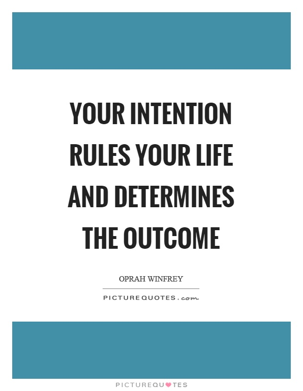 Your intention rules your life and determines the outcome Picture Quote #1