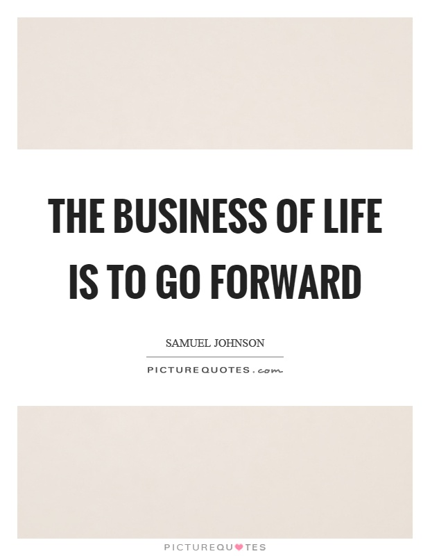 The business of life is to go forward Picture Quote #1
