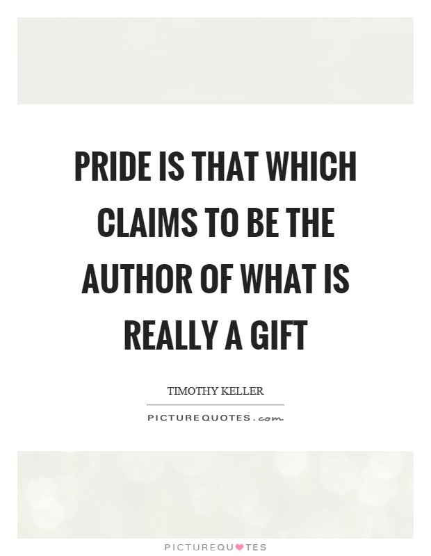 Pride is that which claims to be the author of what is really a gift Picture Quote #1