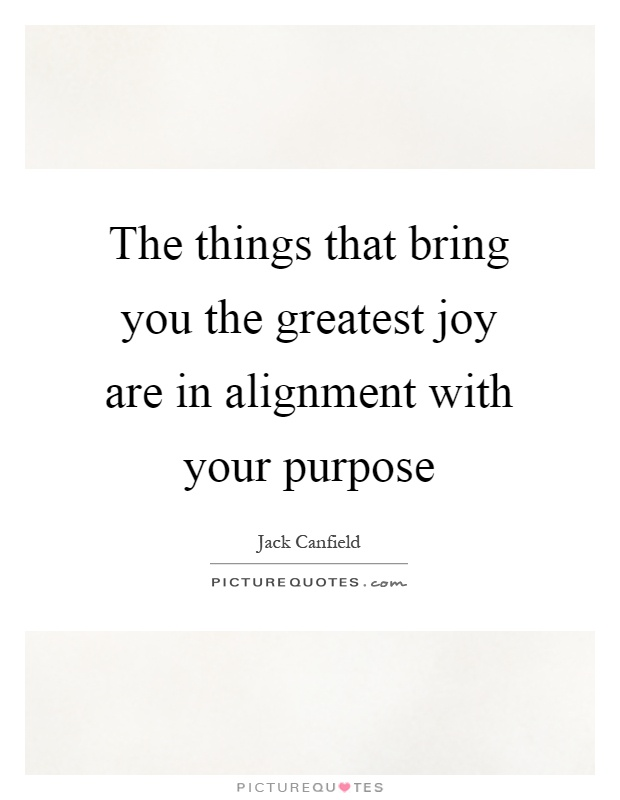 The things that bring you the greatest joy are in alignment with your purpose Picture Quote #1