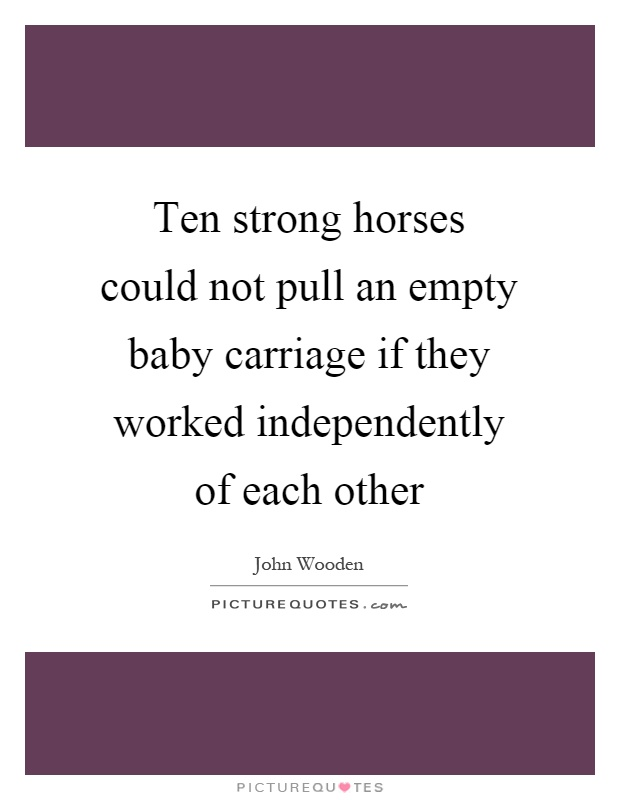 Ten strong horses could not pull an empty baby carriage if they worked independently of each other Picture Quote #1