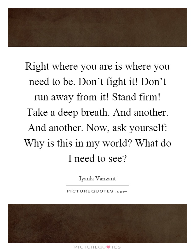 Right where you are is where you need to be. Don't fight it! Don't run away from it! Stand firm! Take a deep breath. And another. And another. Now, ask yourself: Why is this in my world? What do I need to see? Picture Quote #1