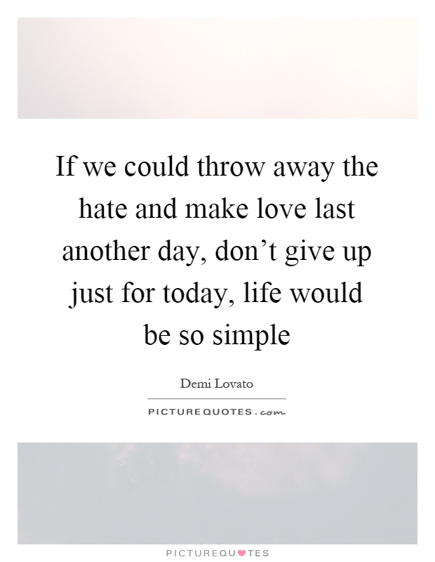 If we could throw away the hate and make love last another day, don't give up just for today, life would be so simple Picture Quote #1