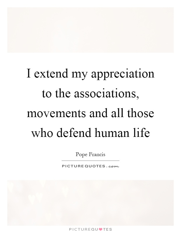 I extend my appreciation to the associations, movements and all those who defend human life Picture Quote #1
