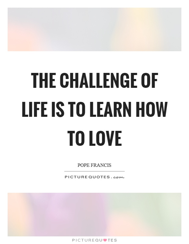 The challenge of life is to learn how to love Picture Quote #1