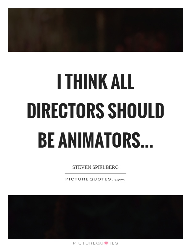I think all directors should be animators Picture Quote #1