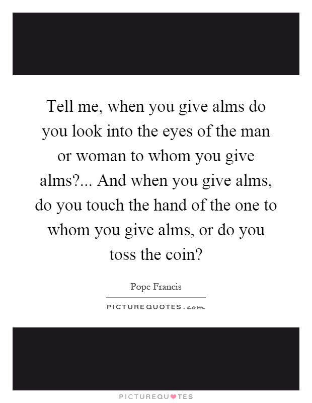Tell me, when you give alms do you look into the eyes of the man or woman to whom you give alms?... And when you give alms, do you touch the hand of the one to whom you give alms, or do you toss the coin? Picture Quote #1