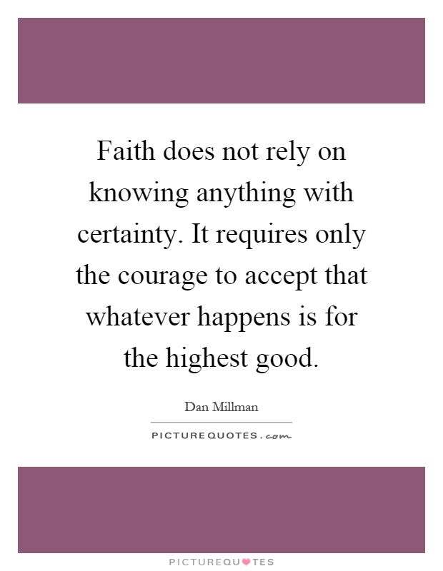 Faith does not rely on knowing anything with certainty. It requires only the courage to accept that whatever happens is for the highest good Picture Quote #1