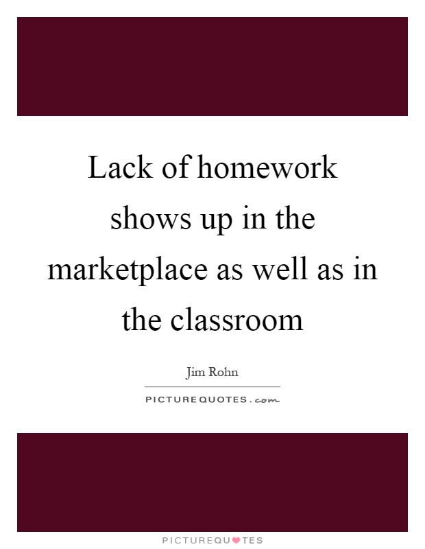 Lack of homework shows up in the marketplace as well as in the classroom Picture Quote #1