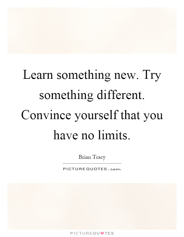 Learn something new. Try something different. Convince yourself that you have no limits Picture Quote #1