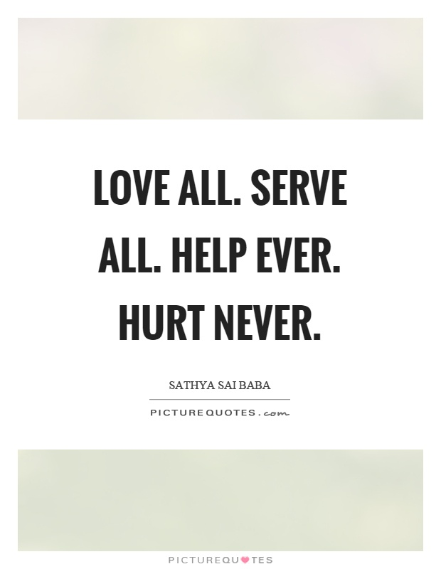 Love all. Serve all. Help ever. Hurt never Picture Quote #1