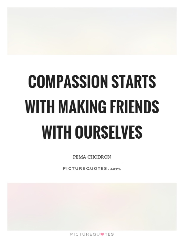 Compassion starts with making friends with ourselves Picture Quote #1