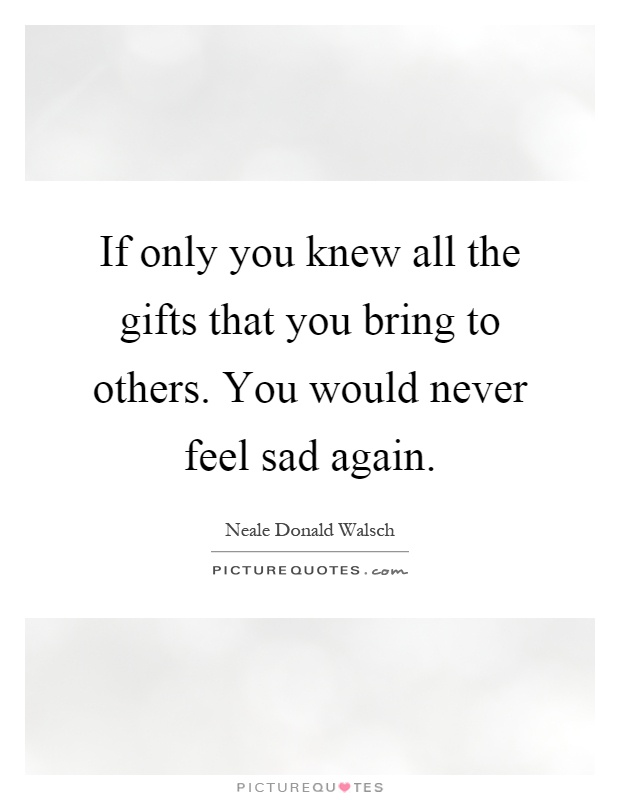If only you knew all the gifts that you bring to others. You would never feel sad again Picture Quote #1