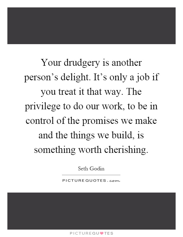 Your drudgery is another person's delight. It's only a job if you treat it that way. The privilege to do our work, to be in control of the promises we make and the things we build, is something worth cherishing Picture Quote #1