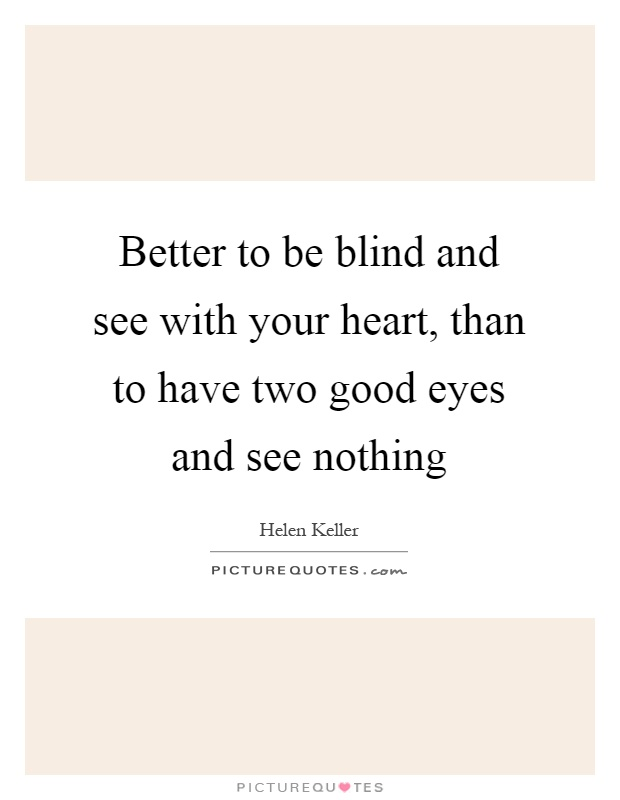 Better to be blind and see with your heart, than to have two good eyes and see nothing Picture Quote #1