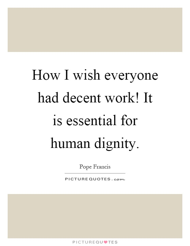 How I wish everyone had decent work! It is essential for human dignity Picture Quote #1