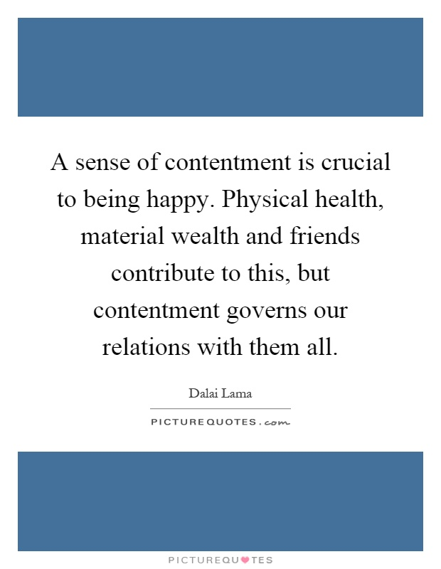 A sense of contentment is crucial to being happy. Physical health, material wealth and friends contribute to this, but contentment governs our relations with them all Picture Quote #1