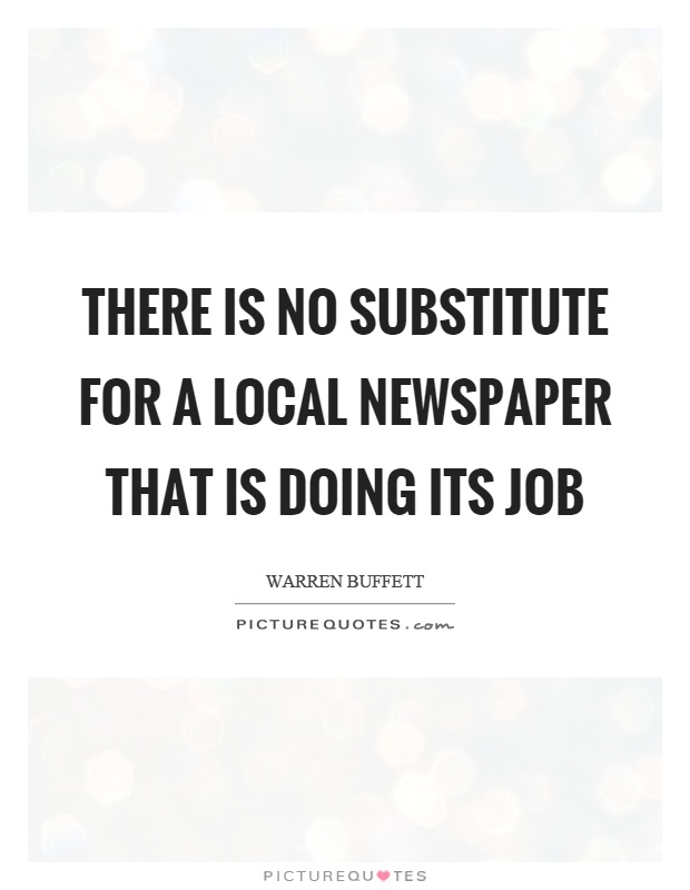 There is no substitute for a local newspaper that is doing its job Picture Quote #1