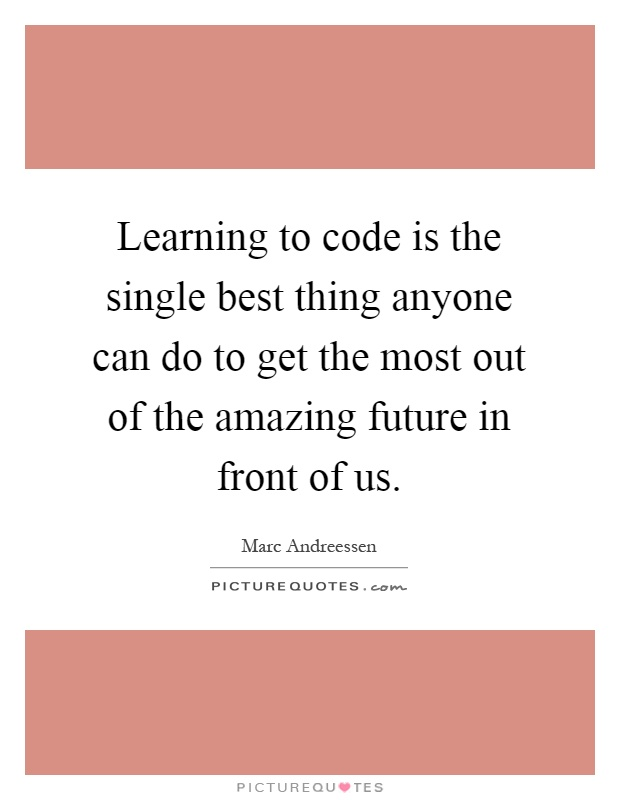 Learning to code is the single best thing anyone can do to get the most out of the amazing future in front of us Picture Quote #1
