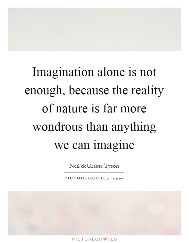 Imagination alone is not enough, because the reality of nature is far more wondrous than anything we can imagine Picture Quote #1
