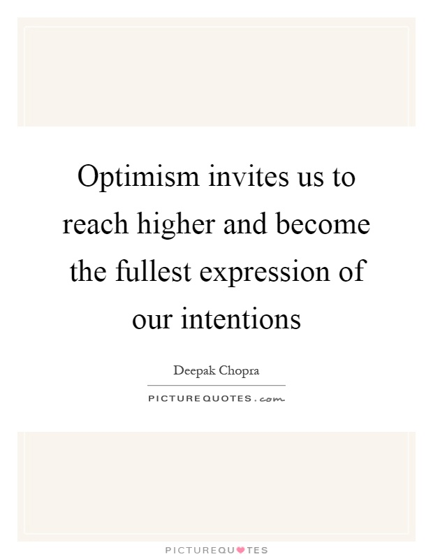 Optimism invites us to reach higher and become the fullest expression of our intentions Picture Quote #1