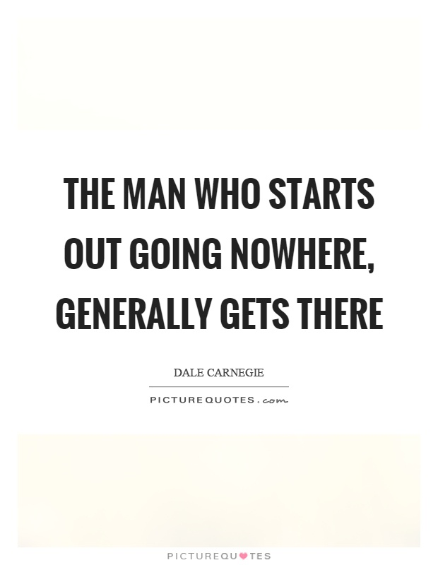 The man who starts out going nowhere, generally gets there Picture Quote #1