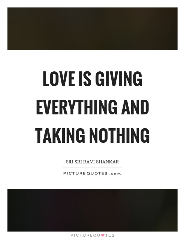 Love is giving everything and taking nothing Picture Quote #1