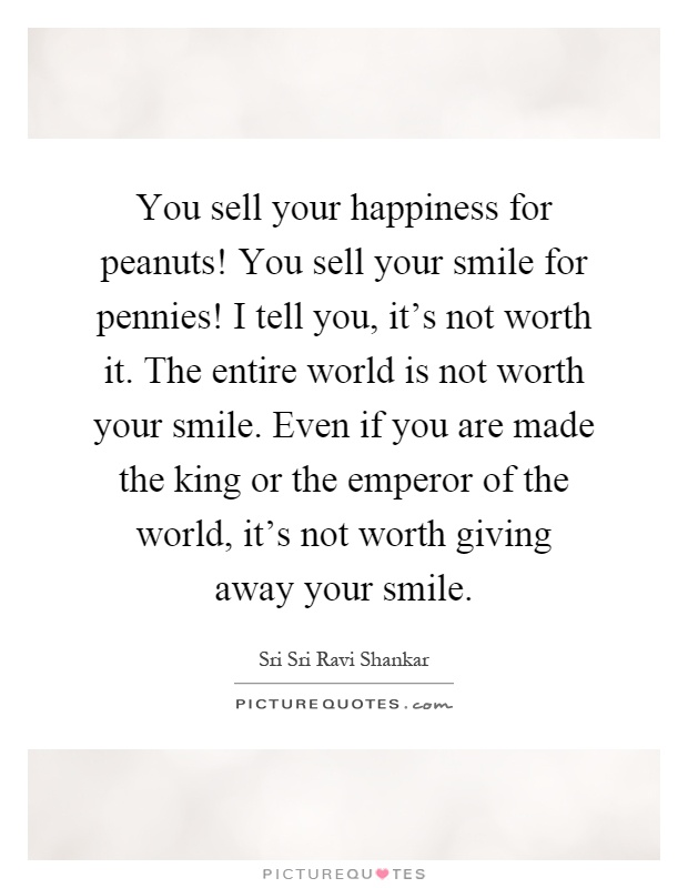 You sell your happiness for peanuts! You sell your smile for pennies! I tell you, it's not worth it. The entire world is not worth your smile. Even if you are made the king or the emperor of the world, it's not worth giving away your smile Picture Quote #1