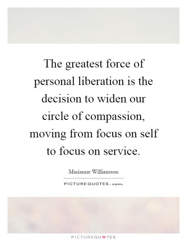 The greatest force of personal liberation is the decision to widen our circle of compassion, moving from focus on self to focus on service Picture Quote #1