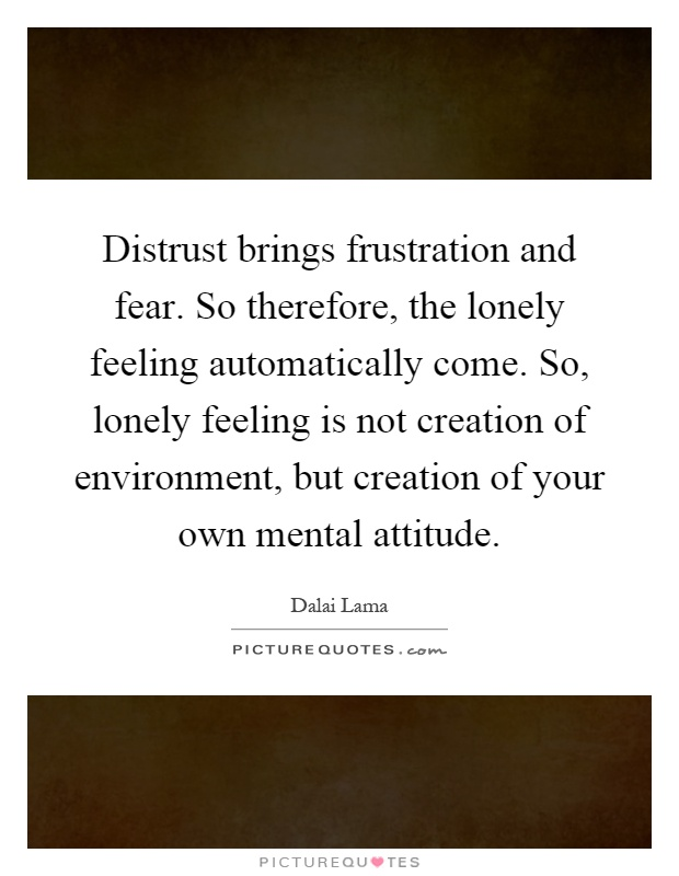 Distrust brings frustration and fear. So therefore, the lonely feeling automatically come. So, lonely feeling is not creation of environment, but creation of your own mental attitude Picture Quote #1