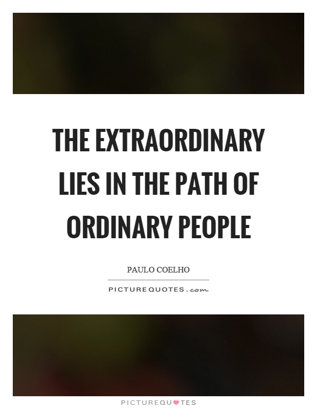 The extraordinary lies in the path of ordinary people Picture Quote #1