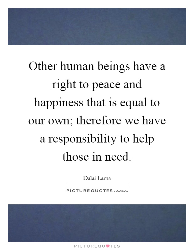 Other human beings have a right to peace and happiness that is equal to our own; therefore we have a responsibility to help those in need Picture Quote #1