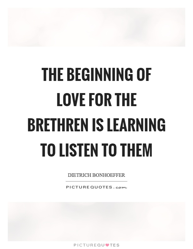 The beginning of love for the brethren is learning to listen to them Picture Quote #1