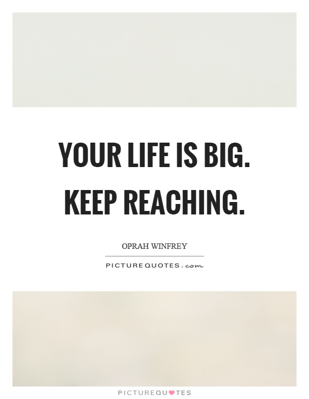 Your life is big. Keep reaching Picture Quote #1