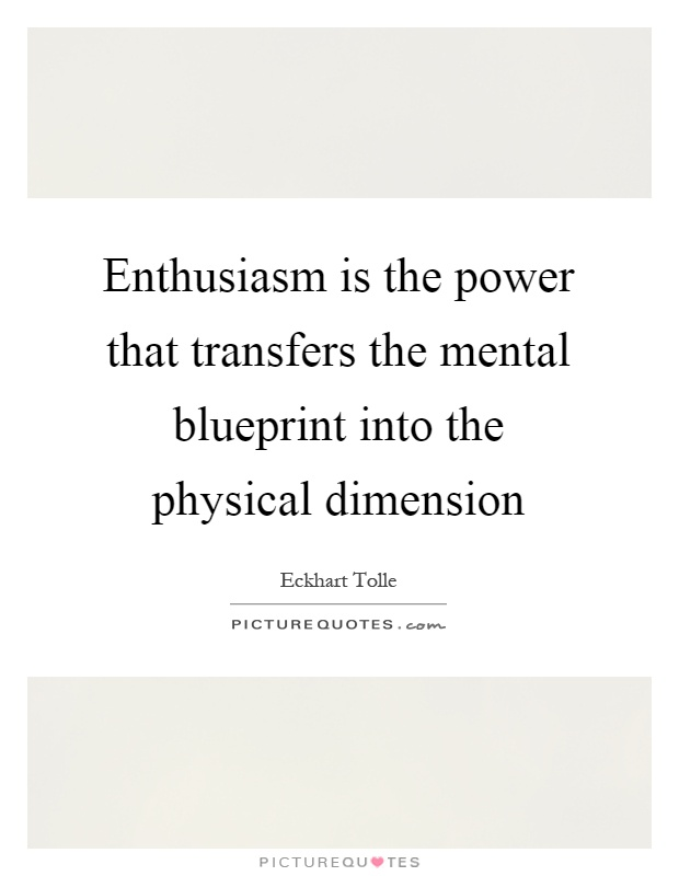 Enthusiasm is the power that transfers the mental blueprint into the physical dimension Picture Quote #1