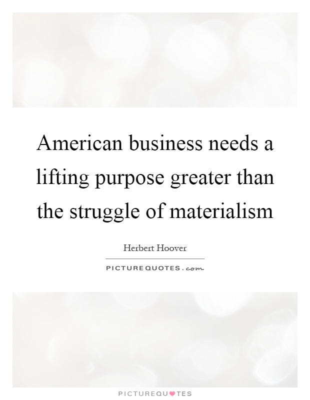 American business needs a lifting purpose greater than the struggle of materialism Picture Quote #1