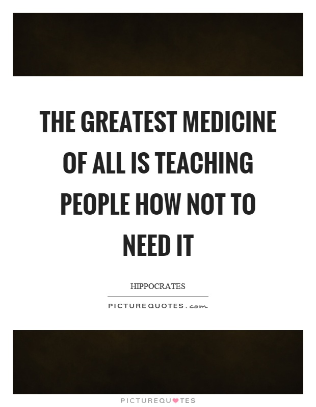 The greatest medicine of all is teaching people how not to need it Picture Quote #1