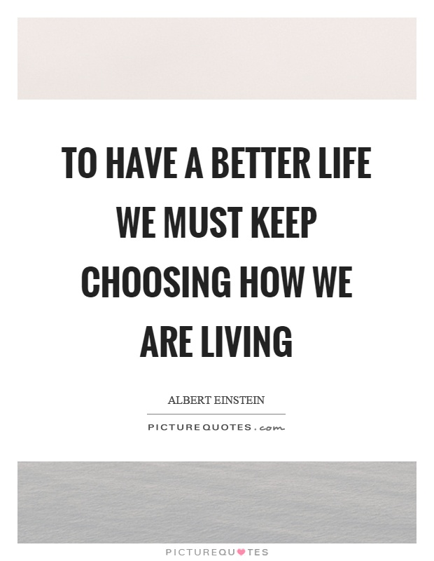 To have a better life we must keep choosing how we are living Picture Quote #1