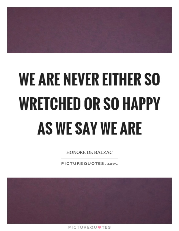 We are never either so wretched or so happy as we say we are Picture Quote #1