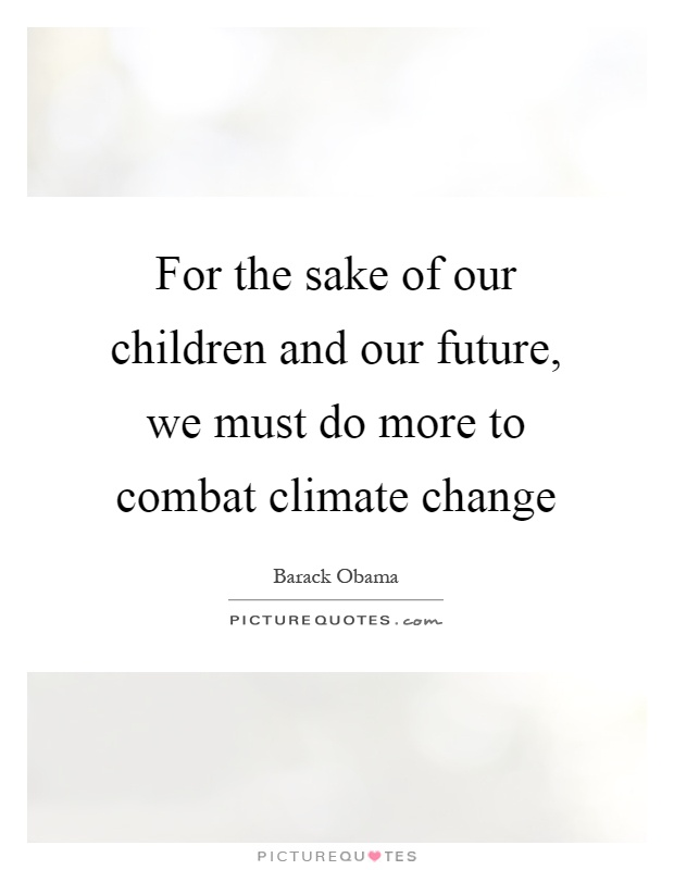 For the sake of our children and our future, we must do more to combat climate change Picture Quote #1