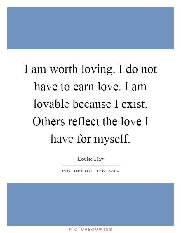 I am worth loving. I do not have to earn love. I am lovable because I exist. Others reflect the love I have for myself Picture Quote #1