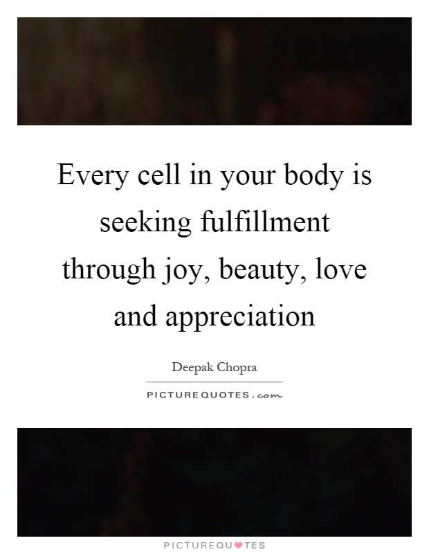 Every cell in your body is seeking fulfillment through joy, beauty, love and appreciation Picture Quote #1
