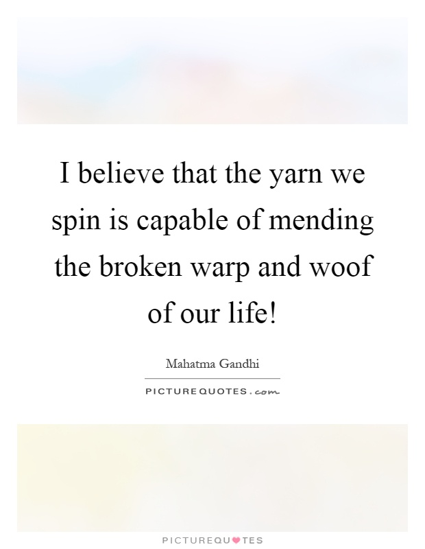 I believe that the yarn we spin is capable of mending the broken warp and woof of our life! Picture Quote #1