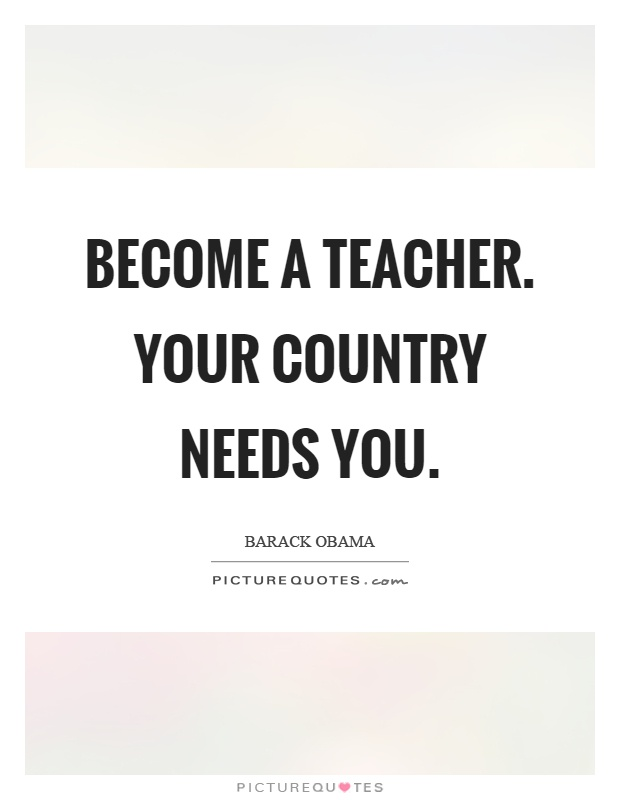 Become a teacher. Your country needs you Picture Quote #1