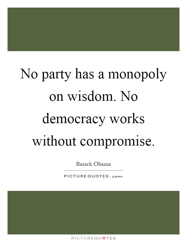 No party has a monopoly on wisdom. No democracy works without compromise Picture Quote #1