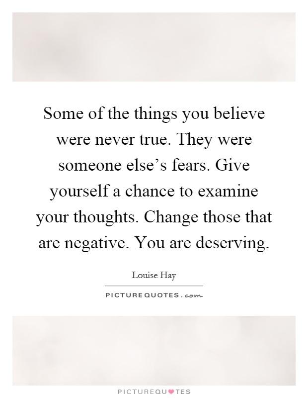 Some of the things you believe were never true. They were someone else's fears. Give yourself a chance to examine your thoughts. Change those that are negative. You are deserving Picture Quote #1